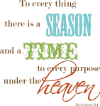 To every thing there is a season and a time to every purpose